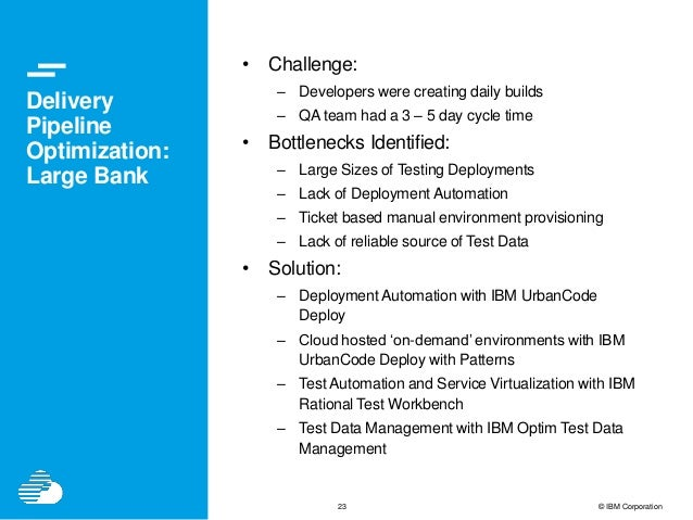 23 © IBM Corporation Delivery Pipeline Optimization: Large Bank • Challenge: – Developers were creating daily builds – QA ...