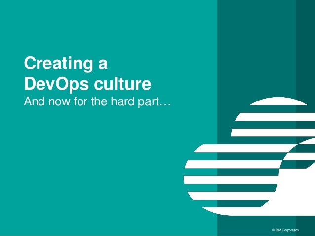 32 © IBM Corporation Creating a DevOps culture And now for the hard part…