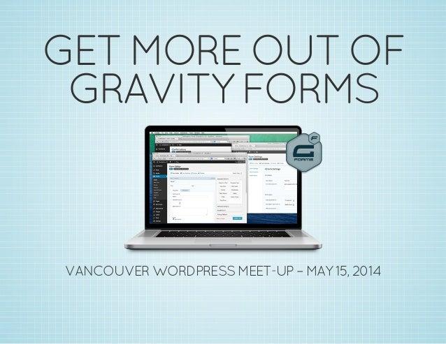 GETMOREOUTOF GRAVITYFORMS VANCOUVERWORDPRESSMEET-UP–MAY15,2014