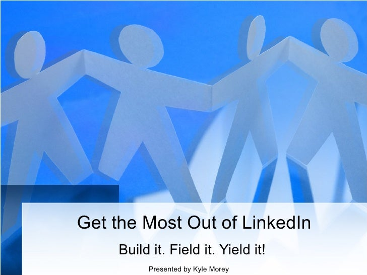 Get the Most Out of LinkedIn Build it. Field it. Yield it!  Presented by Kyle Morey