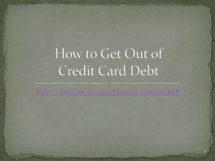 http://Articles.SuccessEsource.com/wealth<br />How to Get Out of Credit Card Debt<br />1<br />