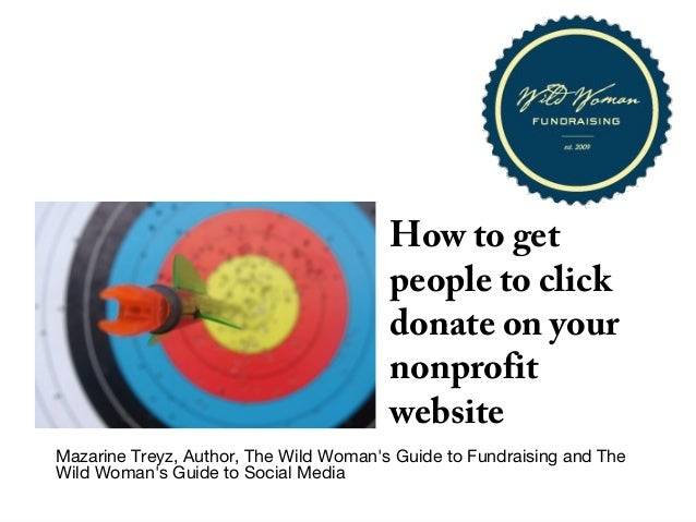 How to getpeople to clickdonate on yournonprofitwebsiteMazarine Treyz, Author, The Wild Womans Guide to Fundraising and Th...