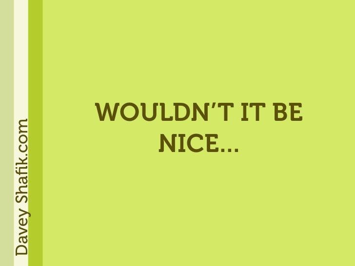 WOULDN'T IT BE Davey Shafik.com                          NICE...