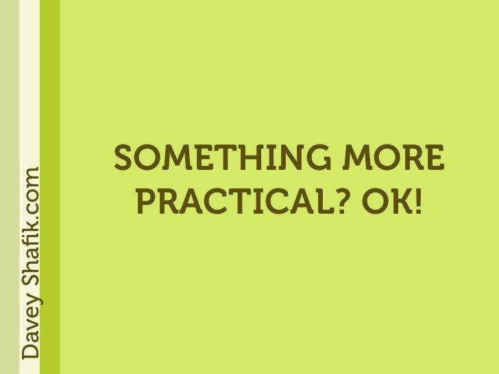 SOMETHING MORE Davey Shafik.com                        PRACTICAL? OK!
