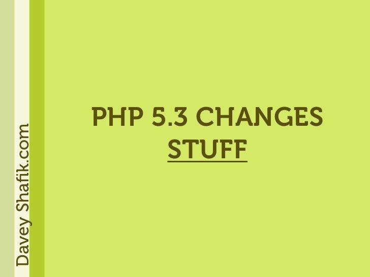 PHP 5.3 CHANGES Davey Shafik.com                            STUFF