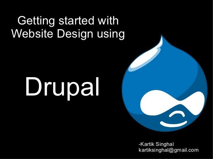 Getting started withWebsite Design using  Drupal                        -Kartik Singhal                        kartiksingh...
