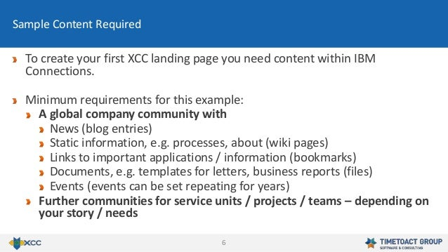 6 To create your first XCC landing page you need content within IBM Connections. Minimum requirements for this example: A ...