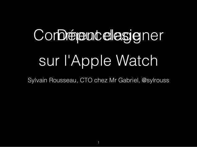 Comment designer Sylvain Rousseau, CTO chez Mr Gabriel, @sylrouss 1 sur l'Apple Watch Dépucelage