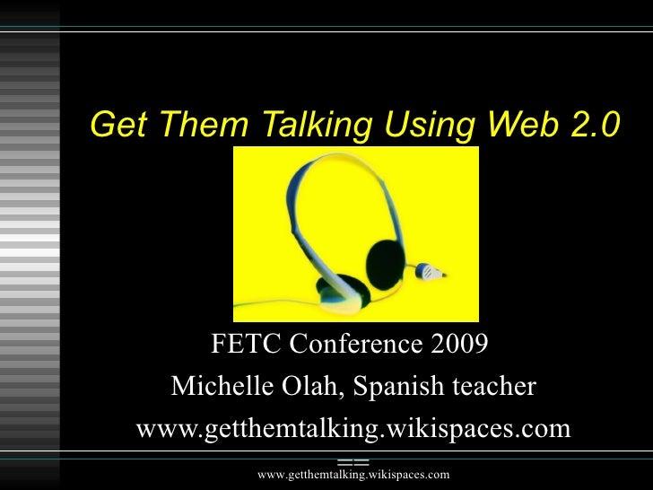 Get Them Talking Using Web 2.0 FETC Conference 2009  Michelle Olah, Spanish teacher www.getthemtalking.wikispaces.com== ww...