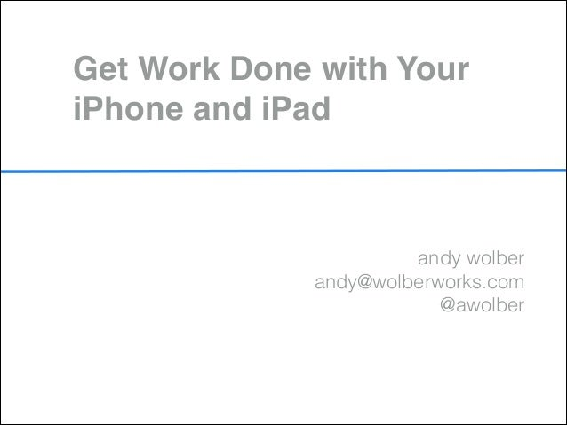 Get Work Done with YouriPhone and iPad                      andy wolber             andy@wolberworks.com                  ...