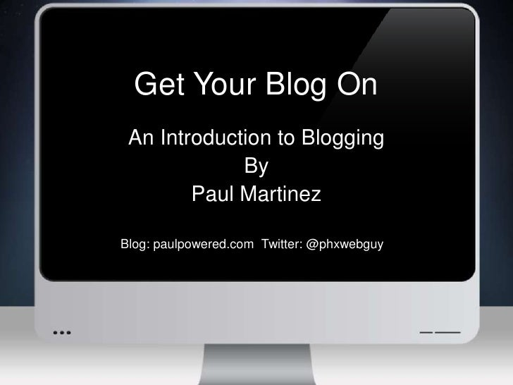 Get Your Blog On<br />An Introduction to Blogging<br />By<br />Paul Martinez<br />Blog: paulpowered.com  Twitter: @phxwebg...