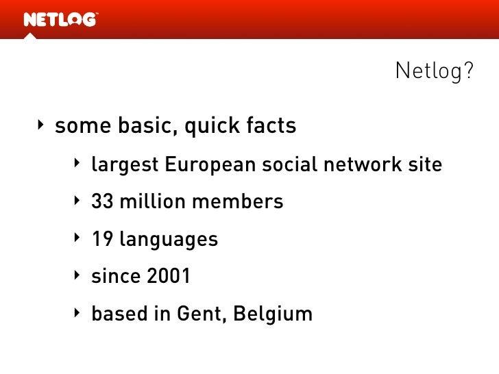 Netlog?  ‣   some basic, quick facts      ‣   largest European social network site      ‣   33 million members      ‣   19...
