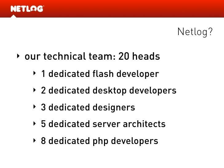 Netlog?  ‣   our technical team: 20 heads      ‣   1 dedicated flash developer      ‣   2 dedicated desktop developers    ...