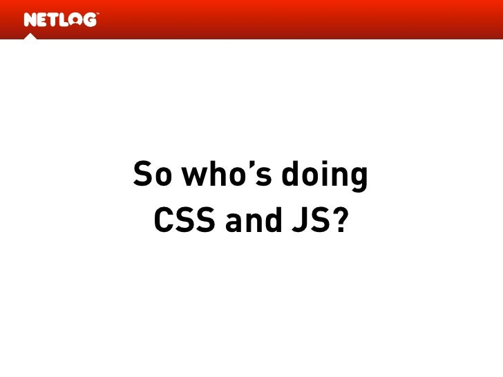 So who's doing  CSS and JS?