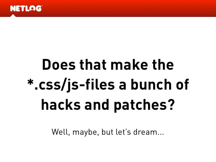 Does that make the *.css/js-files a bunch of   hacks and patches?    Well, maybe, but let's dream...