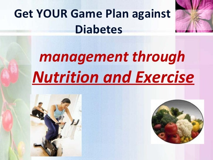 Get YOUR Game Plan against          Diabetes    management through   Nutrition and Exercise