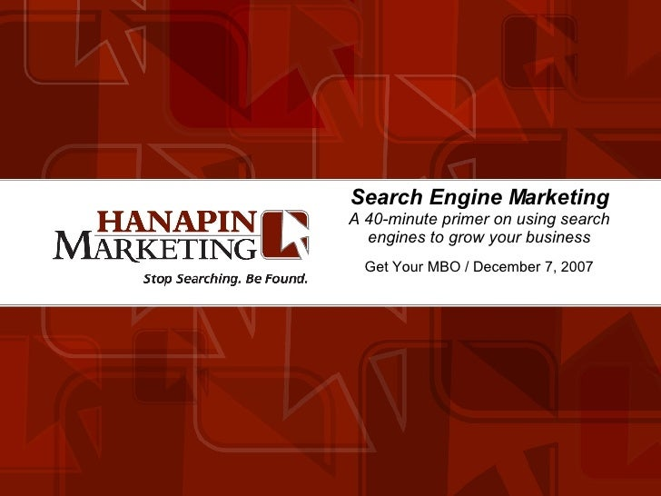 Search Engine Marketing A 40-minute primer on using search engines to grow your business Get Your MBO / December 7, 2007