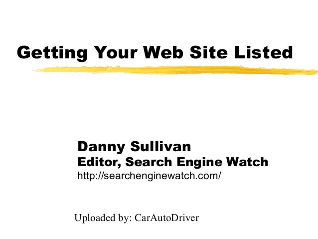 Getting Your Web Site Listed      Danny Sullivan      Editor, Search Engine Watch      http://searchenginewatch.com/     U...