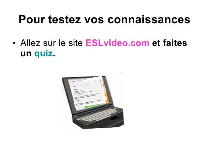 Pour testez vos connaissances <ul><li>Allez sur le site  ESLvideo.com   et faites un  quiz . </li></ul>