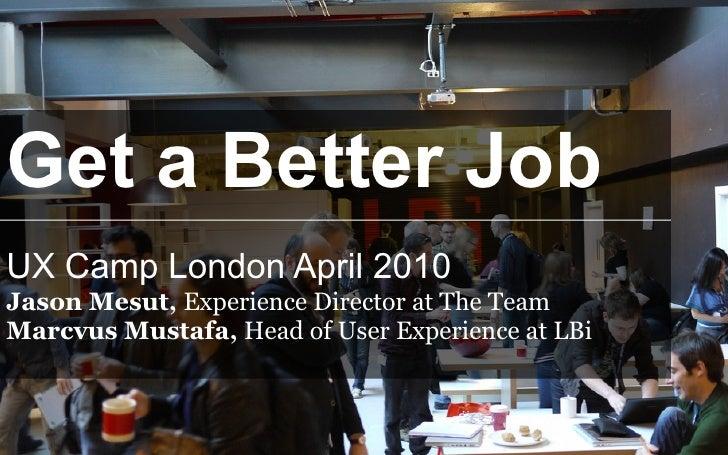 Get a Better Job UX Camp London April 2010 Jason Mesut, Experience Director at The Team Marcvus Mustafa, Head of User Expe...