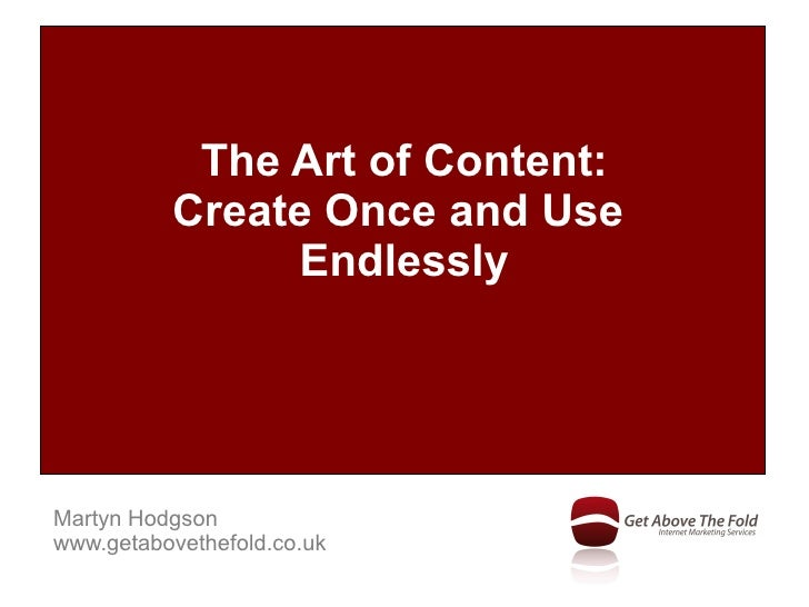 The Art of Content:           Create Once and Use                Endlessly     Martyn Hodgson www.getabovethefold.co.uk