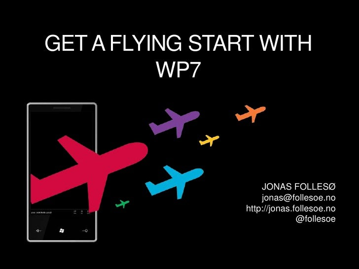 GET A FLYING START WITH WP7<br />JONAS FOLLESØ<br />jonas@follesoe.no<br />http://jonas.follesoe.no<br />@follesoe<br />