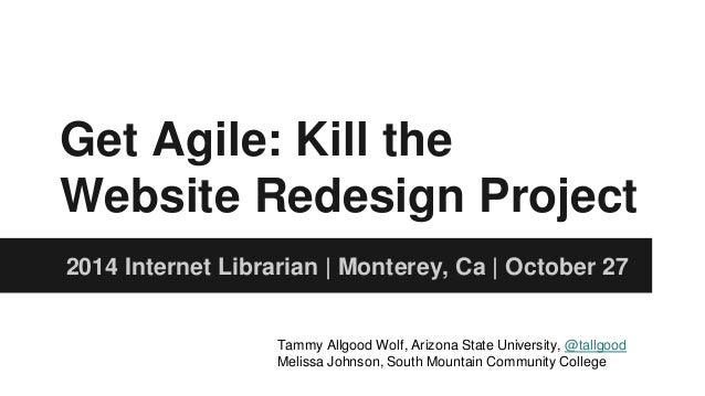 Get Agile: Kill the  Website Redesign Project  2014 Internet Librarian | Monterey, Ca | October 27  Tammy Allgood Wolf, Ar...