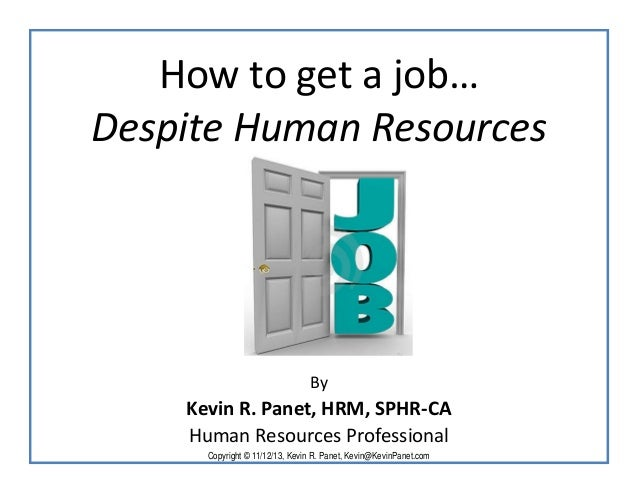 How to get a job… Despite Human Resources  By  Kevin R. Panet, HRM, SPHR-CA Human Resources Professional Copyright © 11/12...