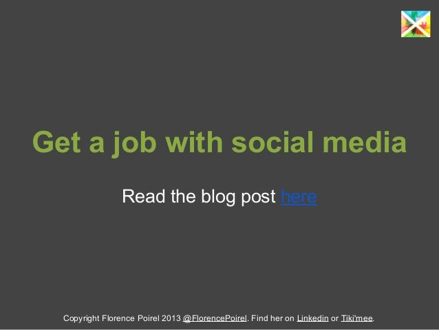 Get a job with social media Read the blog post here Copyright Florence Poirel 2013 @FlorencePoirel. Find her on Linkedin o...