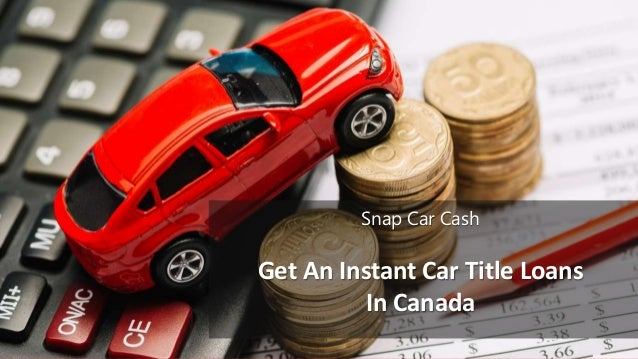 Get An Instant Car Title Loans In Canada Snap Car Cash