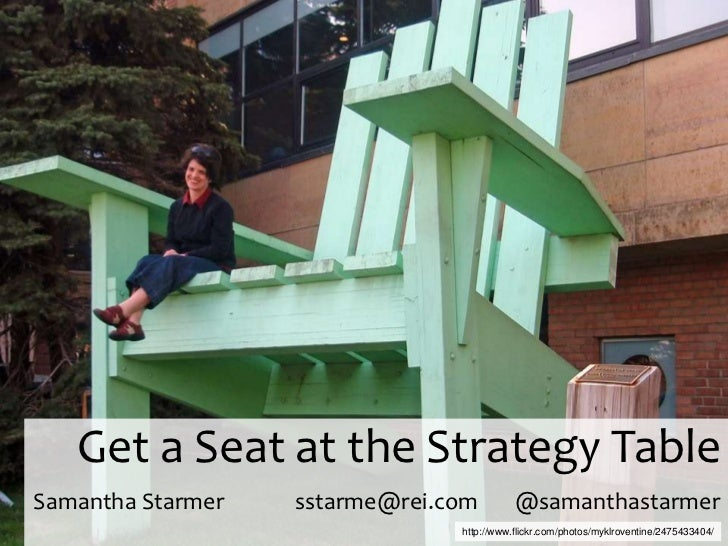 Get a Seat at the Strategy Table Samantha Starmersstarme@rei.com       @samanthastarmer    <br />http://www.flickr.com/pho...