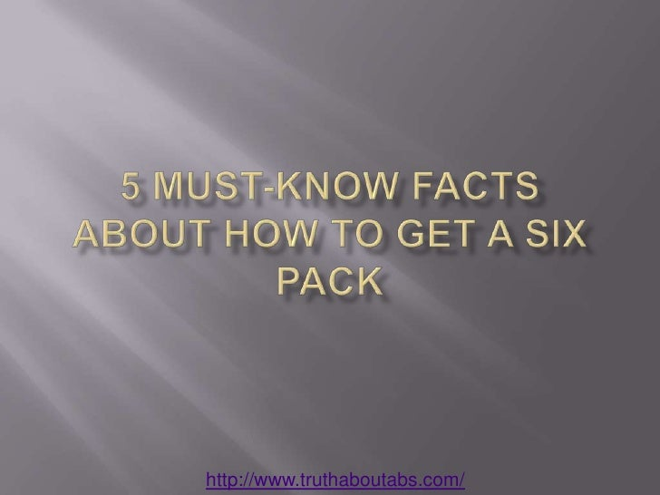 5 Must-Know Facts about How to Get a Six Pack<br />http://www.truthaboutabs.com/<br />