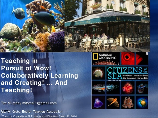 Teaching in  Pursuit of Wow!  Collaboratively Learning  and Creating! ... And  Teaching!  Tim Murphey mitsmail1@gmail.com ...