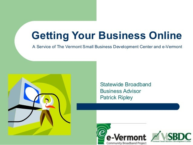 Getting Your Business Online Statewide Broadband Business Advisor Patrick Ripley A Service of The Vermont Small Business D...