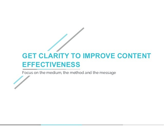 GET CLARITY TO IMPROVE CONTENT EFFECTIVENESS Focus on the medium, the method and the message