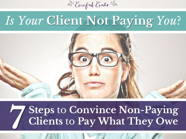 7 Steps to Convince Non-Paying Clients to Pay What They Owe Is Your Client Not Paying You?