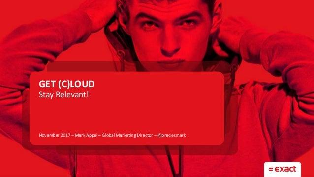 GET (C)LOUD Stay Relevant! November 2017 – Mark Appel – Global Marketing Director – @preciesmark