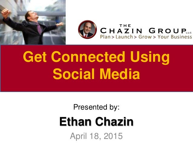 Presented by: Ethan Chazin April 18, 2015 Get Connected Using Social Media