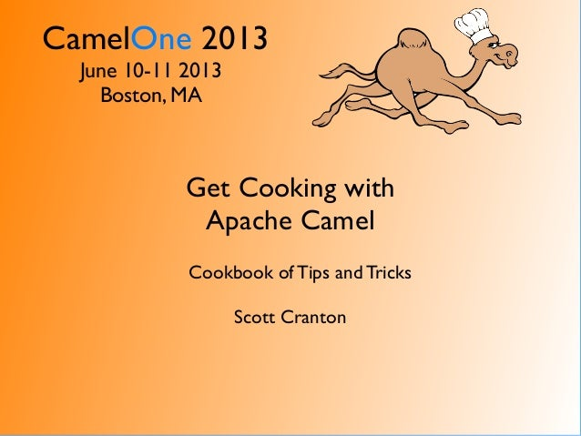 CamelOne 2013June 10-11 2013Boston, MAGet Cooking withApache CamelCookbook of Tips and TricksScott Cranton