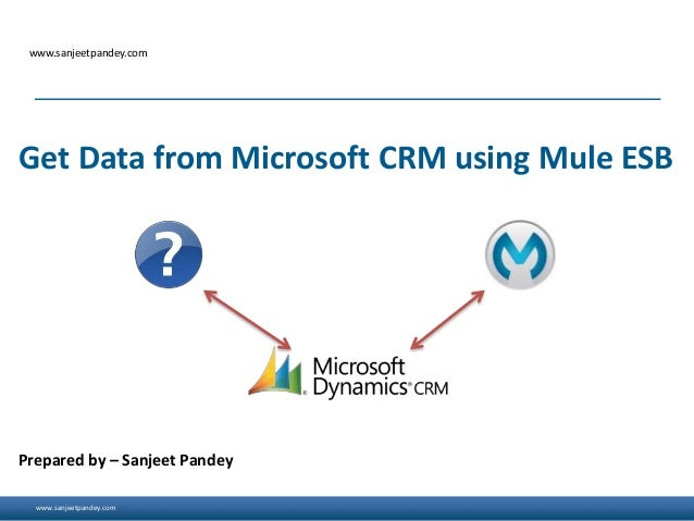 www.sanjeetpandey.com www.sanjeetpandey.com Prepared by – Sanjeet Pandey Get Data from Microsoft CRM using Mule ESB