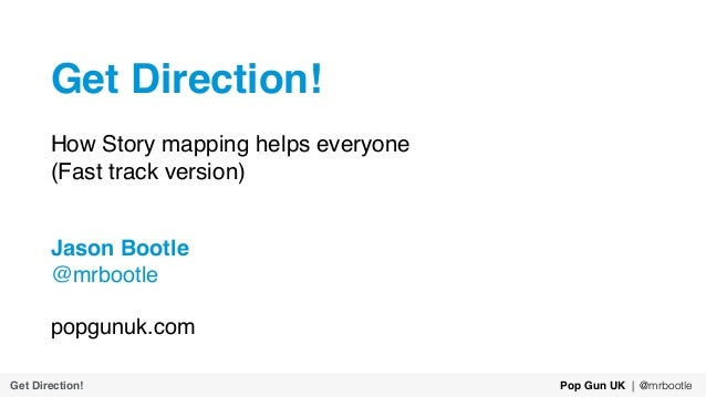 Get Direction! How Story mapping helps everyone (Fast track version) Jason Bootle @mrbootle popgunuk.com Get Direction! Po...