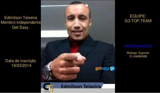 Edimilson Teixeira Membro independente Get Easy. Data de inscrição 19/03/2014 EQUIPE: G3.TOP.TEAM www.g3topteam.com Watsap...