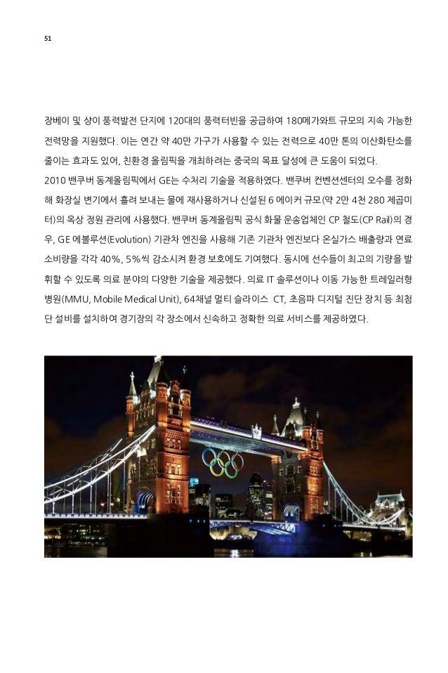52 2012 런던 하계올림픽은 최고의 지속 가능한 친환경 올림픽으로 찬사를 받았다. 런던올림픽에서 GE는 폐기물을 연료로 사용하는 옌바허 엔진 3기를 설치하여 올림픽 주요 시설에 전력을 공급하 였고, 무정전 전원공급장...