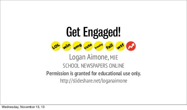 Get Engaged! Logan Aimone, MJE SCHOOL NEWSPAPERS ONLINE Permission is granted for educational use only. http://slideshare....
