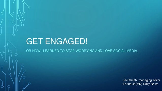 GET ENGAGED! OR HOW I LEARNED TO STOP WORRYING AND LOVE SOCIAL MEDIA Jaci Smith, managing editor Faribault (MN) Daily News