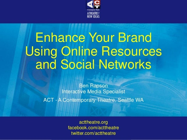 Enhance Your Brand Using Online Resources and Social Networks Ben Rapson Interactive Media Specialist ACT - A Contemporary...