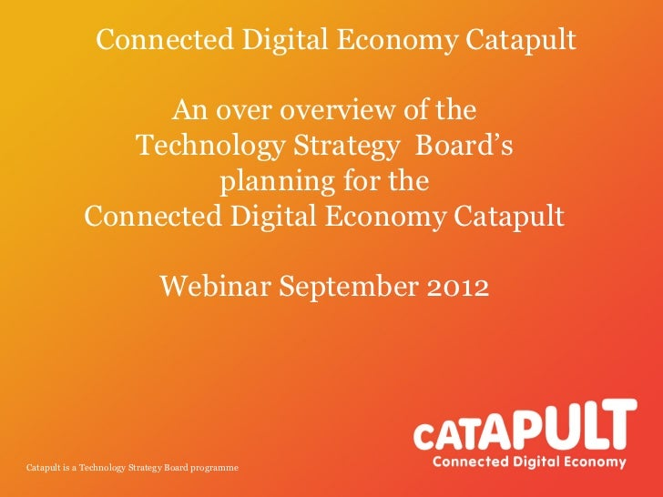 Connected Digital Economy Catapult                  An over overview of the                Technology Strategy Board's    ...
