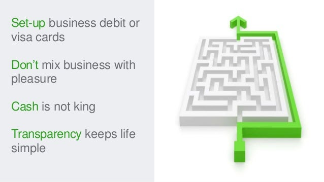 Set-up business debit or visa cards Don't mix business with pleasure Cash is not king Transparency keeps life simple