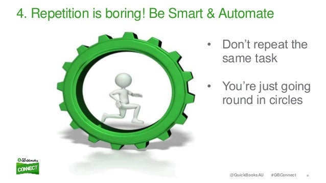 20#QBConnect@QuickBooksAU 4. Repetition is boring! Be Smart & Automate • Don't repeat the same task • You're just going ro...