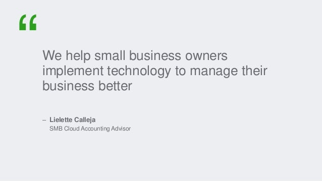 We help small business owners implement technology to manage their business better – Lielette Calleja SMB Cloud Accounting...